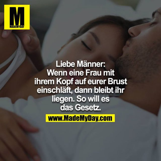 Liebe Männer. Wenn eine Frau mit ihrem Kopf auf eurer Brust einschläft, dann bleibt ihr liegen. So will es das Gesetz.
