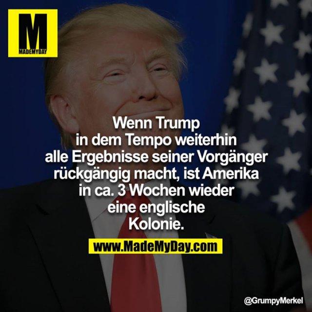 Wenn Trump in dem Tempo weiterhin alle Ergebnisse seiner Vorgänger rückgängig macht, ist Amerika in ca. 3 Wochen wieder<br /> eine englische Kolonie.