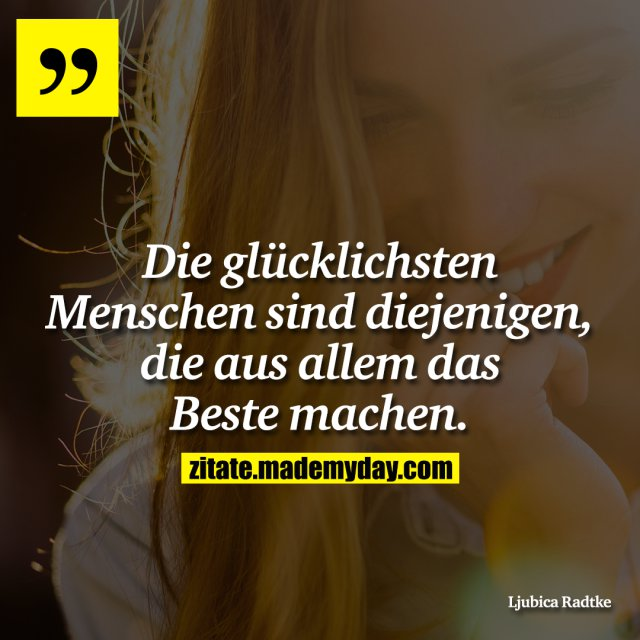 Die glücklichsten Menschen sind diejenigen, die aus allem das Beste machen.