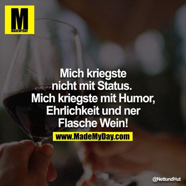 Mich kriegste nicht mit Status.<br /> Mich kriegste mit Humor, Ehrlichkeit und ner Flasche Wein!