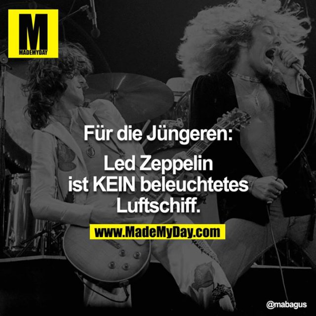 Für die Jüngeren:<br /> <br /> Led Zeppelin ist KEIN beleuchtetes Luftschiff.