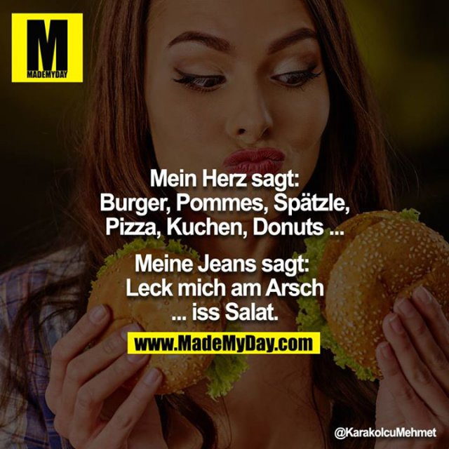 Mein Herz sagt:<br /> Burger, Pommes, Spätzle, Pizza, Kuchen, Donuts ...<br /> <br /> Meine Jeans sagt: <br /> Leck mich am Arsch ... iss Salat.