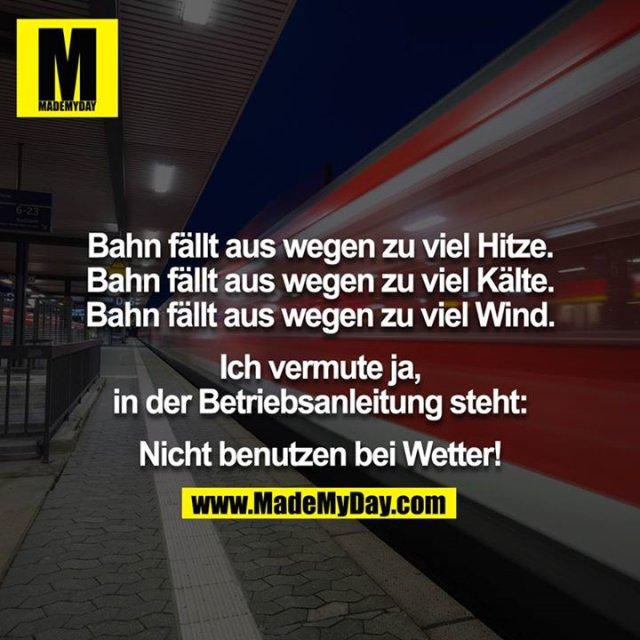 Bahn fällt aus wegen zu viel Hitze.<br /> Bahn fällt aus wegen zu viel Kälte.<br /> Bahn fällt aus wegen zu viel Wind.<br /> <br /> Ich vermute ja, in der Betriebsanleitung steht:<br /> <br /> Nicht benutzen bei Wetter!