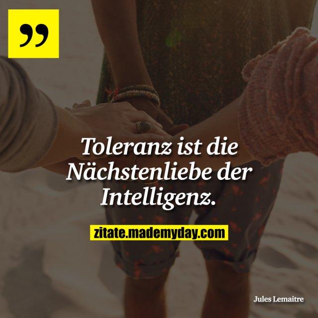 Toleranz ist die Nächstenliebe der Intelligenz.