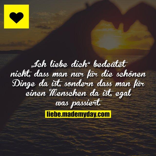 """""""Ich liebe dich"""" bedeutet nicht, dass man nur für die schönen Dinge da ist, sondern dass man für einen Menschen da ist, egal was passiert."""