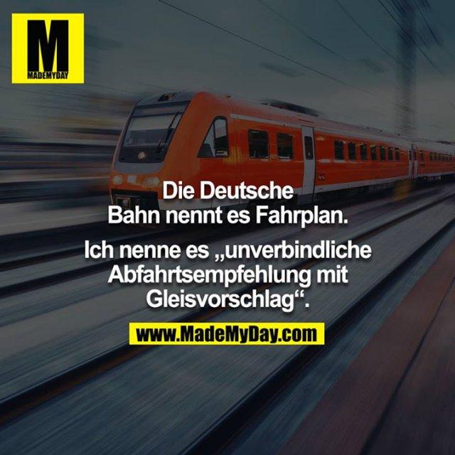 """Die Deutsche Bahn nennt es Fahrplan.<br /> <br /> Ich nenne es """"unverbindliche Abfahrtsempfehlung mit Gleisvorschlag""""."""