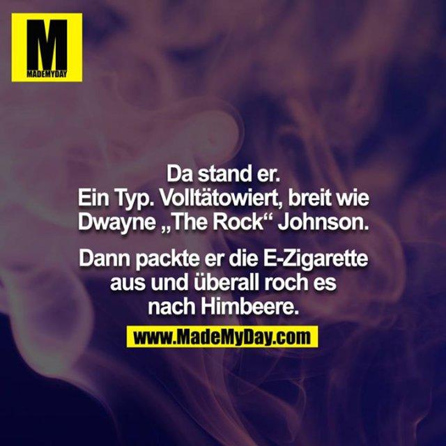 """Da stand er. Ein Typ. Volltätowiert, breit wie Dwayne """"The Rock"""" Johnson.<br /> <br /> Dann packte er die E-Zigarette aus und überall roch es nach Himbeere."""