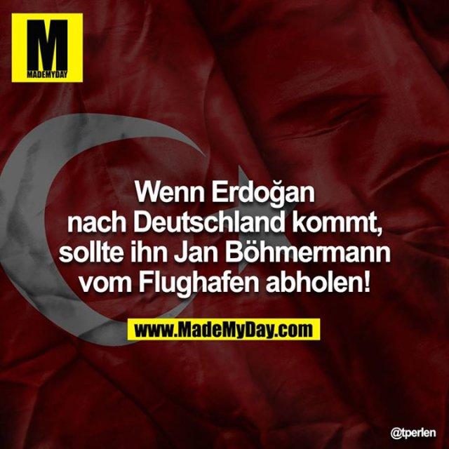 Wenn Erdoğan nach Deutschland kommt, sollte ihn Jan  Böhmermann vom Flughafen abholen!