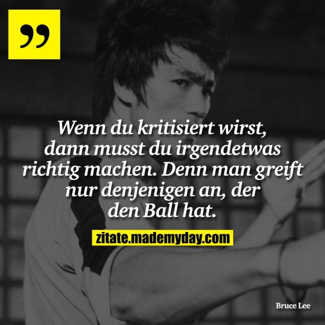 Wenn du kritisiert wirst, dann musst du irgendetwas richtig machen. Denn man greift nur denjenigen an, der den Ball hat.