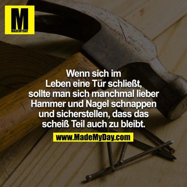Wenn sich im Leben eine Türe schließt, sollte man sich manchmal lieber Hammer und Nagel schnappen und sicherstellen, dass das scheiß Teil auch zu bleibt.