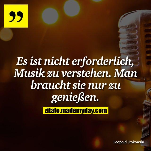 Es ist nicht erforderlich, Musik zu verstehen. Man braucht sie nur zu genießen.