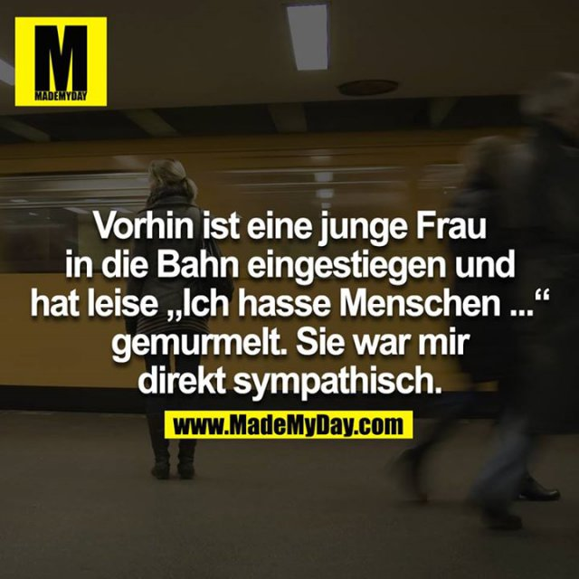 """Vorhin ist eine junge Frau in die Bahn eingestiegen und hat leise """"Ich hasse Menschen ..."""" gemurmelt. Sie war mir direkt sympathisch."""