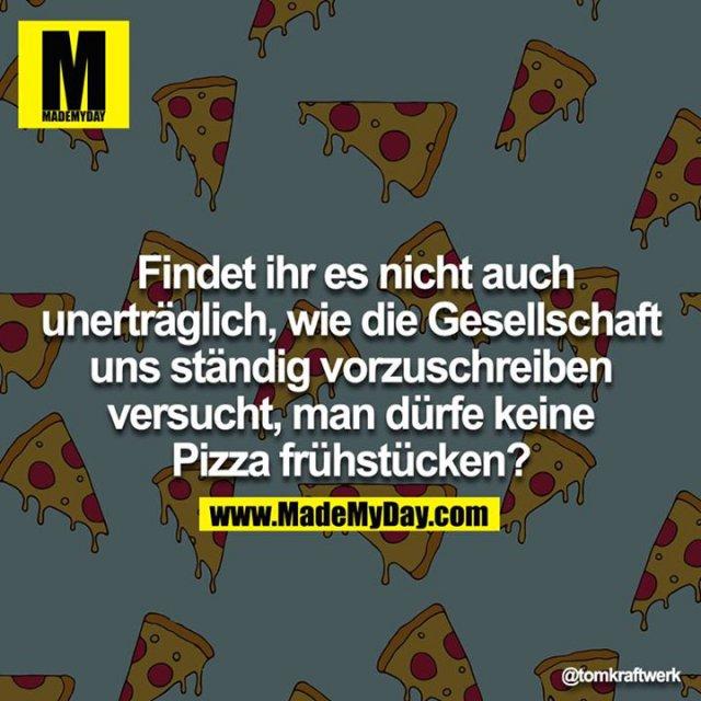 Findet ihr es nicht auch unerträglich, wie die Gesellschaft uns ständig vorzuschreiben versucht, man dürfe keine Pizza frühstücken?