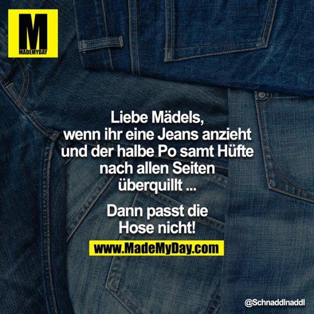 Liebe Mädels, wenn ihr eine Jeans anzieht und der halbe Po samt Hüfte nach allen Seiten überquillt ...<br /> <br /> Dann passt die Hose nicht!