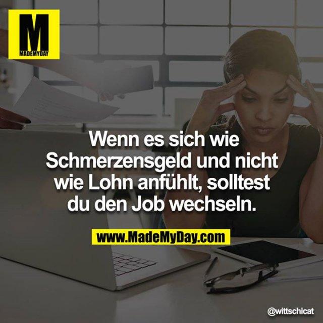 Wenn es sich wie Schmerzensgeld und nicht wie Lohn anfühlt, solltest du den Job wechseln.