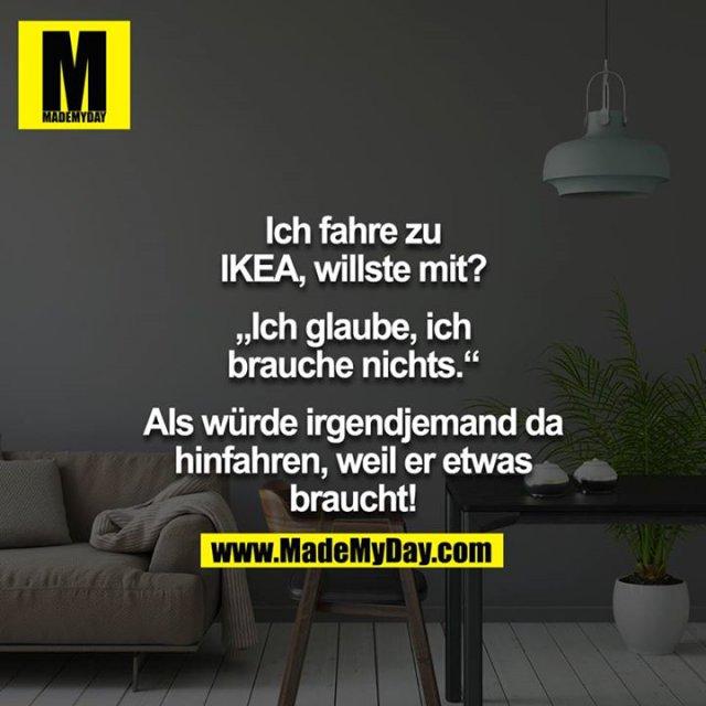 """Ich fahre zu IKEA, willste mit?<br /> <br /> """"Ich glaube, ich brauche nichts.""""<br /> <br /> Als würde irgendjemand da hinfahren, weil er etwas braucht!"""
