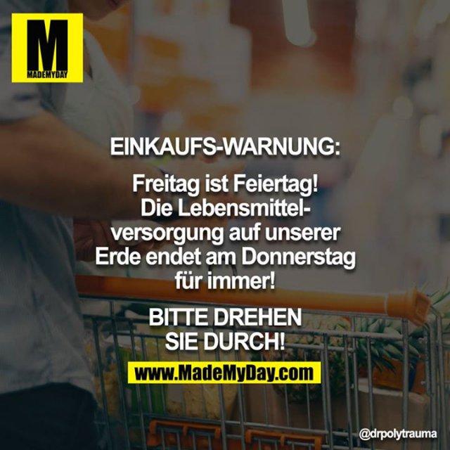EINKAUFS-WARNUNG:<br /> <br /> Freitag ist Feiertag! Die Lebensmittelversorgung auf unserer Erde endet am Donnerstag für immer!<br /> <br /> BITTE DREHEN SIE DURCH!