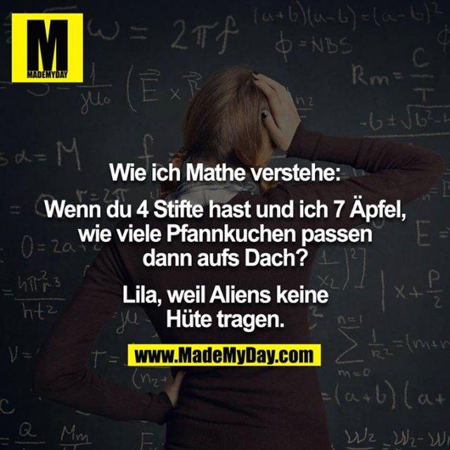 Wie ich Mathe verstehe:<br /> <br /> Wenn du 4 Stifte hast und ich 7 Äpfel, wie viele Pfannkuchen passen dann aufs Dach?<br /> <br /> Lila, weil Aliens keine Hüte tragen.