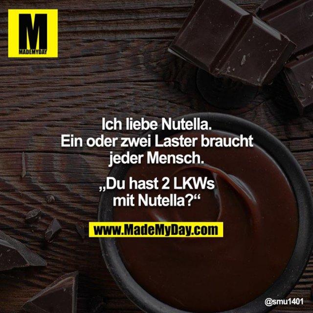 """Ich liebe Nutella.<br /> Ein oder zwei Laster braucht jeder Mensch.<br /> <br /> """"Du hast 2 LKWs mit Nutella?"""""""