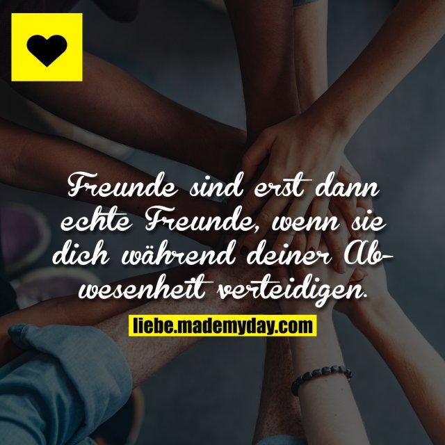 Freunde sind erst dann echte Freunde, wenn sie dich während deiner Abwesenheit verteidigen.