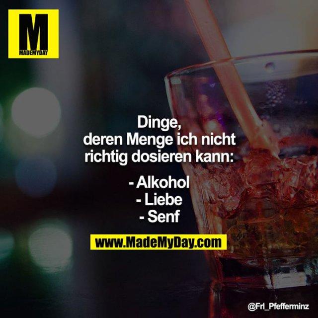Dinge, deren Menge ich nicht richtig dosieren kann:<br /> <br /> - Alkohol<br /> - Liebe<br /> - Senf