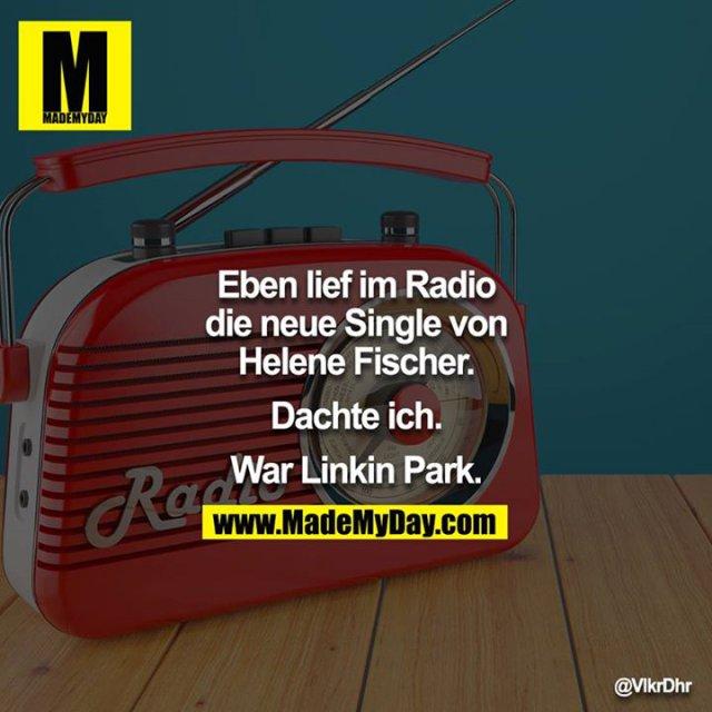 Eben lief im Radio die neue Single von Helene Fischer.<br /> <br /> Dachte ich.<br /> <br /> War Linkin Park.