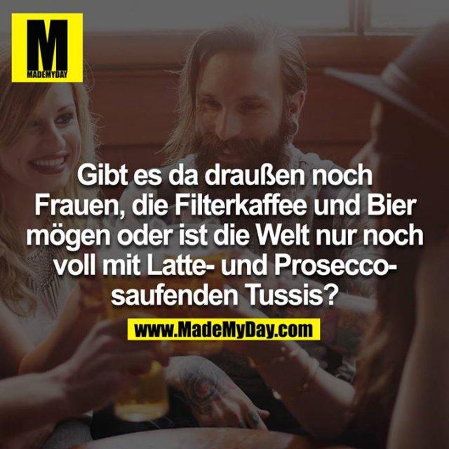 Gibt es da draußen noch Frauen, die Filterkaffee und Bier mögen oder ist die Welt nur noch voll mit Latte- und Prosecco-saufenden Tussis?