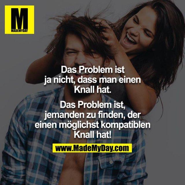 Das Problem ist ja nicht, dass man einen Knall hat.<br /> Das Problem ist, jemanden zu finden, der einen möglichst kompatiblen Knall hat!