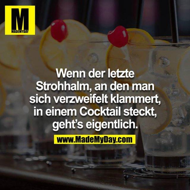 Wenn der letzte Strohhalm, an den man sich verzweifelt klammert, in einem Cocktail steckt, geht's eigentlich.