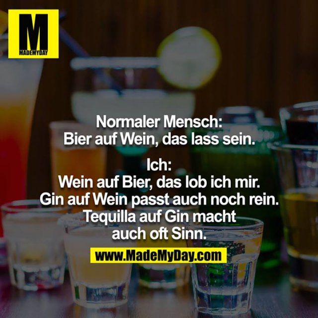 Normaler Mensch: Bier auf Wein, das lass sein.<br /> <br /> Ich: Wein auf Bier, das lob ich mir. Gin auf Wein passt auch noch rein. Tequilla auf Gin macht auch oft Sinn.