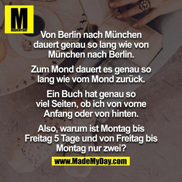 Von Berlin nach München dauert genau so lang wie von München nach Berlin. Zum Mond dauert es genau so lang wie vom Mond zurück. Ein Buch hat genau so viel Seiten, ob ich von vorne Anfang oder von hinten. Also, warum ist Montag bis Freitag 5 Tage und von Freitag bis Montag nur zwei?