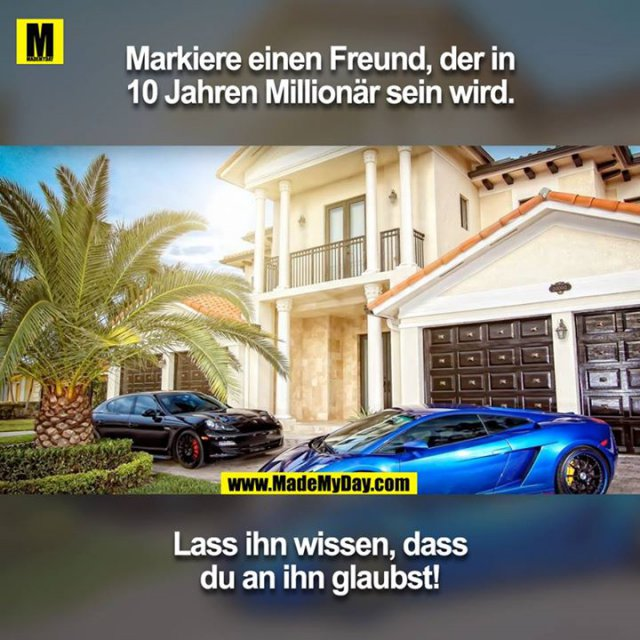 Markiere einen Freund, der in 10 Jahren Millionär sein wird.<br /> Lass ihn wissen, dass du an ihn glaubst!