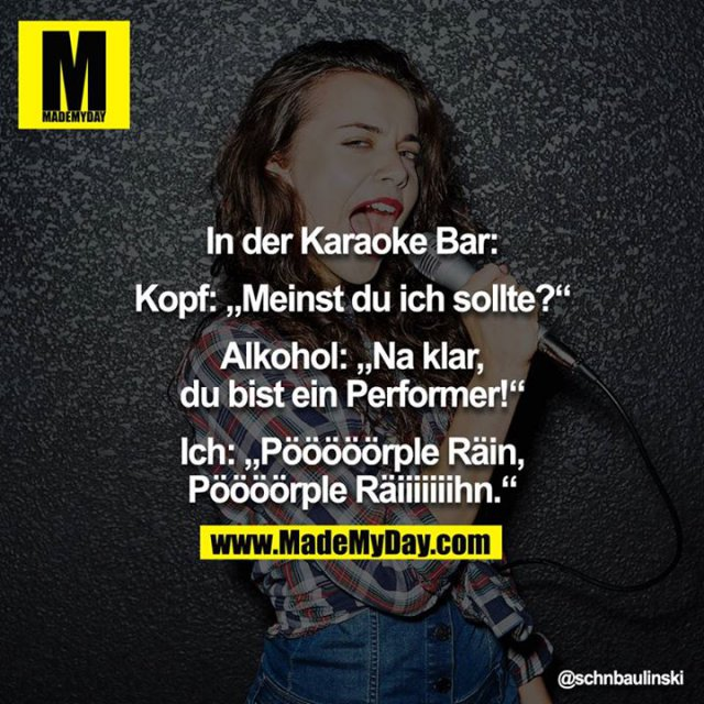 """In der Karaoke Bar:<br /> <br /> Kopf: """"Meinst du ich sollte?""""<br /> <br /> Alkohol: """"Na klar, du bist ein Performer!""""<br /> <br /> Ich: """"Pööööörple Räin, Pöööörple Räiiiiiiihn."""""""