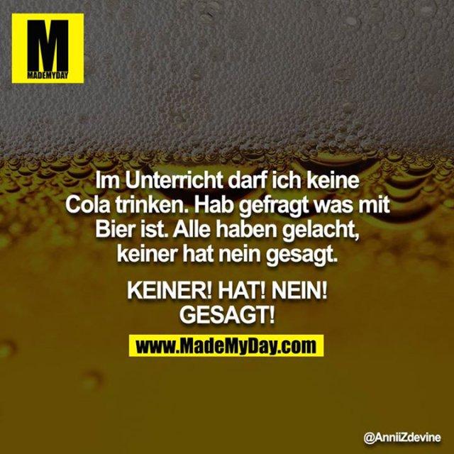 Im Unterricht darf ich keine Cola trinken. Hab gefragt was mit Bier ist. Alle haben gelacht, keiner hat nein gesagt.<br /> <br /> KEINER! HAT! NEIN! GESAGT!