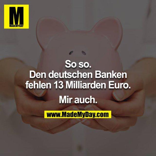 So so.<br /> Den deutschen Banken fehlen 13 Milliarden Euro.<br /> <br /> Mir auch.