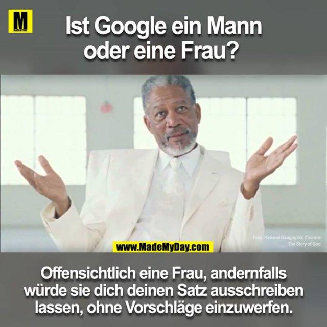 Ist Google ein Mann oder eine Frau? <br /> <br /> Offensichtlich eine Frau, andernfalls würde sie dich deinen Satz ausschreiben lassen, ohne Vorschläge einzuwerfen.