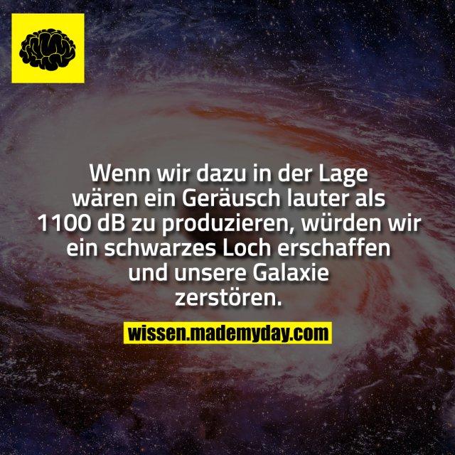 Wenn wir dazu in der Lage wären ein Geräusch lauter als 1100 dB zu produzieren, würden wir ein schwarzes Loch erschaffen und unsere Galaxie zerstören.