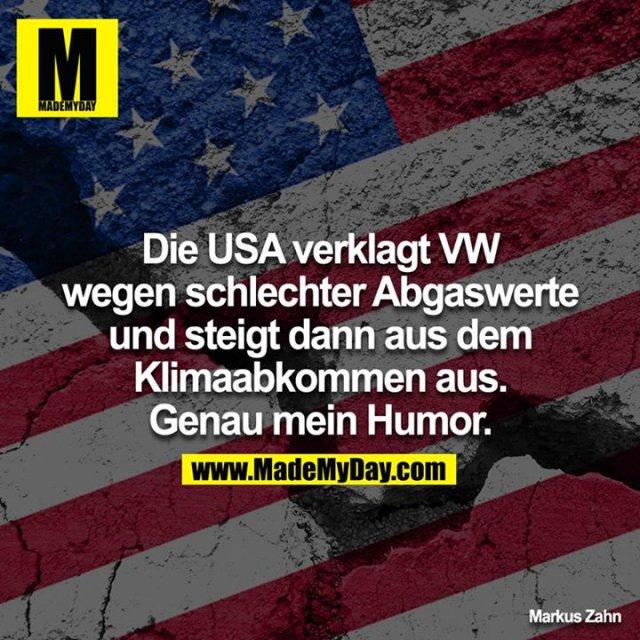 Die USA verklagt VW wegen schlechter Abgaswerte und steigt dann aus dem Klimaabkommen aus. Genau mein Humor.