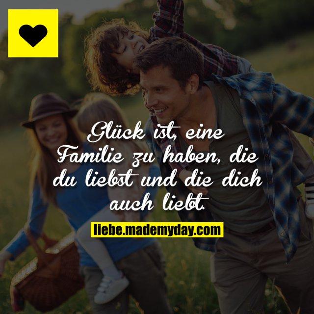 Glück ist, eine Familie zu haben, die du liebst und die dich auch liebt.