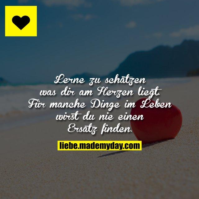 Lerne zu schätzen was dir am Herzen liegt. Für manche Dinge im Leben wirst du nie einen Ersatz finden.