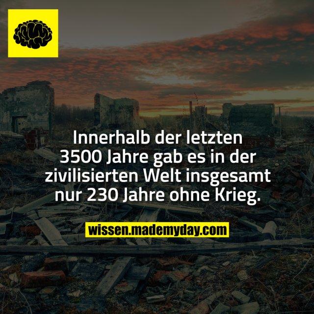 Innerhalb der letzten 3500 Jahre gab es in der zivilisierten Welt insgesamt nur 230 Jahre ohne Krieg.