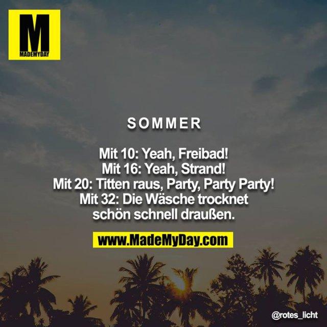 Sommer<br /> <br /> Mit 10: Yeah, Freibad!<br /> Mit 16: Yeah, Strand!<br /> Mit 20: Titten raus, Party, Party Party!<br /> Mit 32: Die Wäsche trocknet schön schnell draußen.