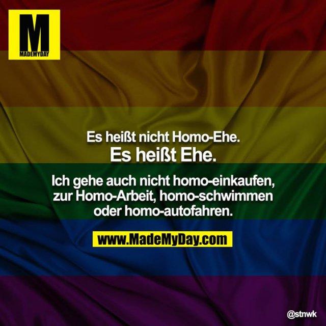 Es heißt nicht Homo-Ehe. Es heißt Ehe. Ich gehe auch nicht homo-einkaufen, zur Homo-Arbeit, homo-schwimmen oder homo-autofahren.