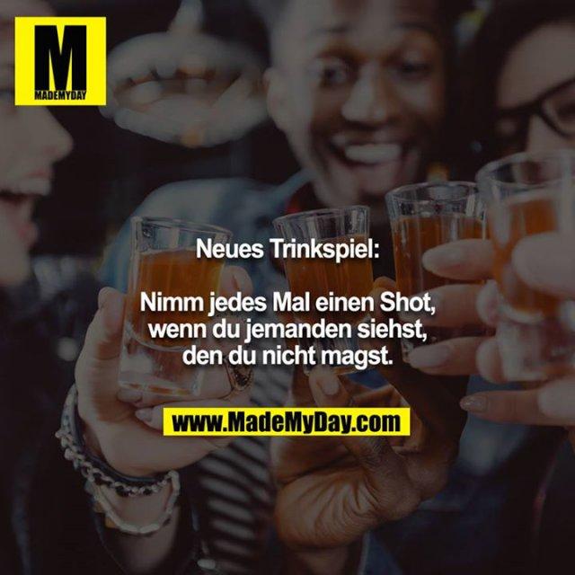 Neues Trinkspiel:<br /> <br /> Nimm jedes Mal einen Shot, wenn du jemanden siehst, den du nicht magst.