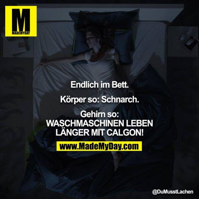 Endlich im Bett.<br /> <br /> Körper so: Schnarch.<br /> <br /> Gehirn so: WASCHMASCHINEN LEBEN LÄNGER MIT CALGON!