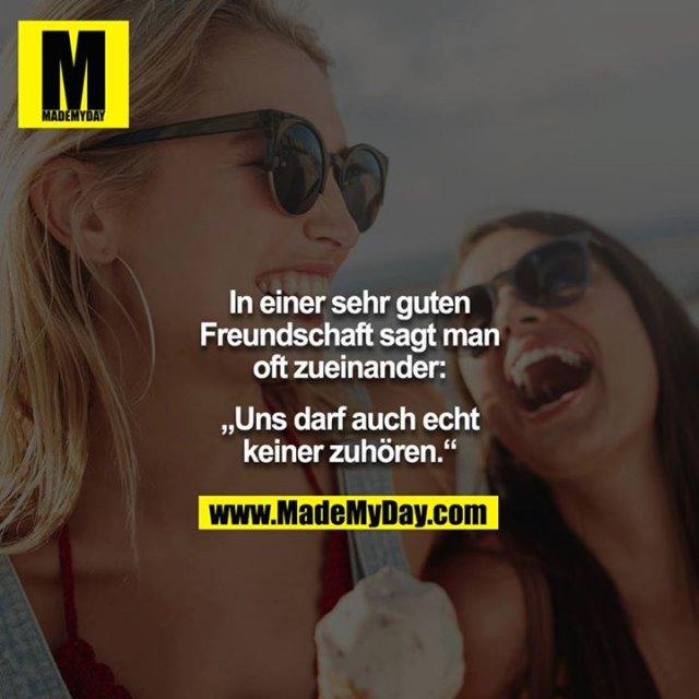"""In einer sehr guten Freundschaft sagt man oft zueinander:<br /> <br /> """"Uns darf auch echt keiner zuhören."""""""