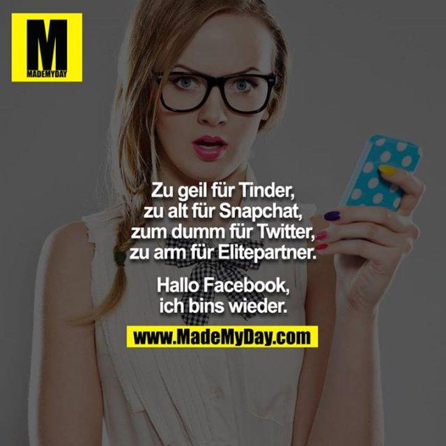 Zu geil für Tinder, zu alt für Snapchat, zum dumm für Twitter, zu arm für Elitepartner.<br /> <br /> Hallo Facebook, ich bins wieder.