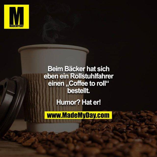 """Beim Bäcker hat sich eben ein Rollstuhlfahrer einen """"Coffee to roll"""" bestellt.<br /> <br /> Humor? Hat er!"""