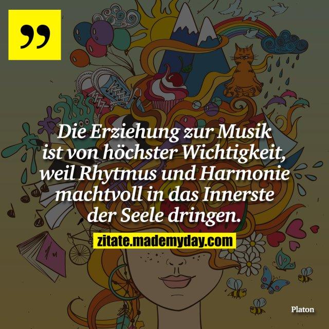 Die Erziehung zur Musik ist von höchster Wichtigkeit, weil Rhytmus und Harmonie machtvoll in das Innerste der Seele dringen.