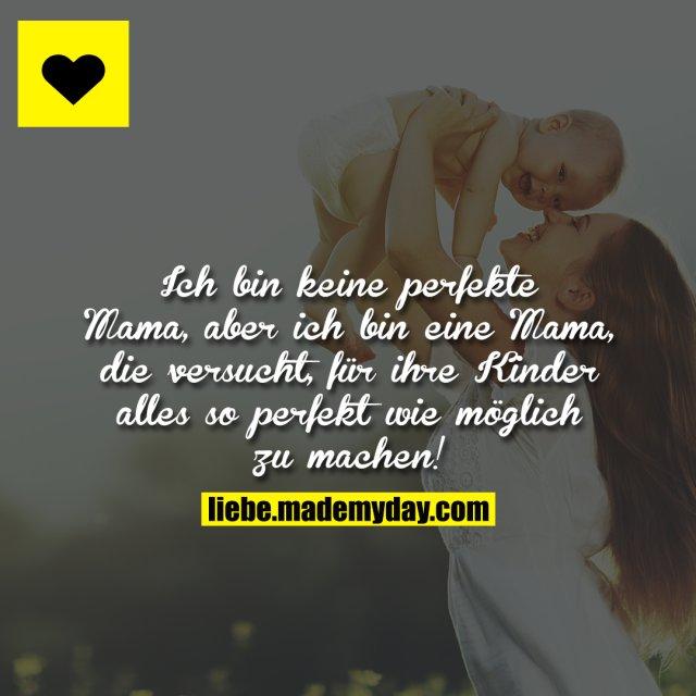 Ich bin keine perfekte Mama, aber ich bin eine Mama, die versucht, für ihre Kinder alles so perfekt wie möglich zu machen!